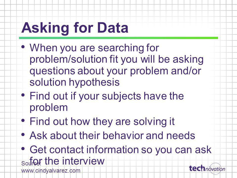 Asking for Data When you are searching for problem/solution fit you will be asking questions about your problem and/or solution hypothesis.