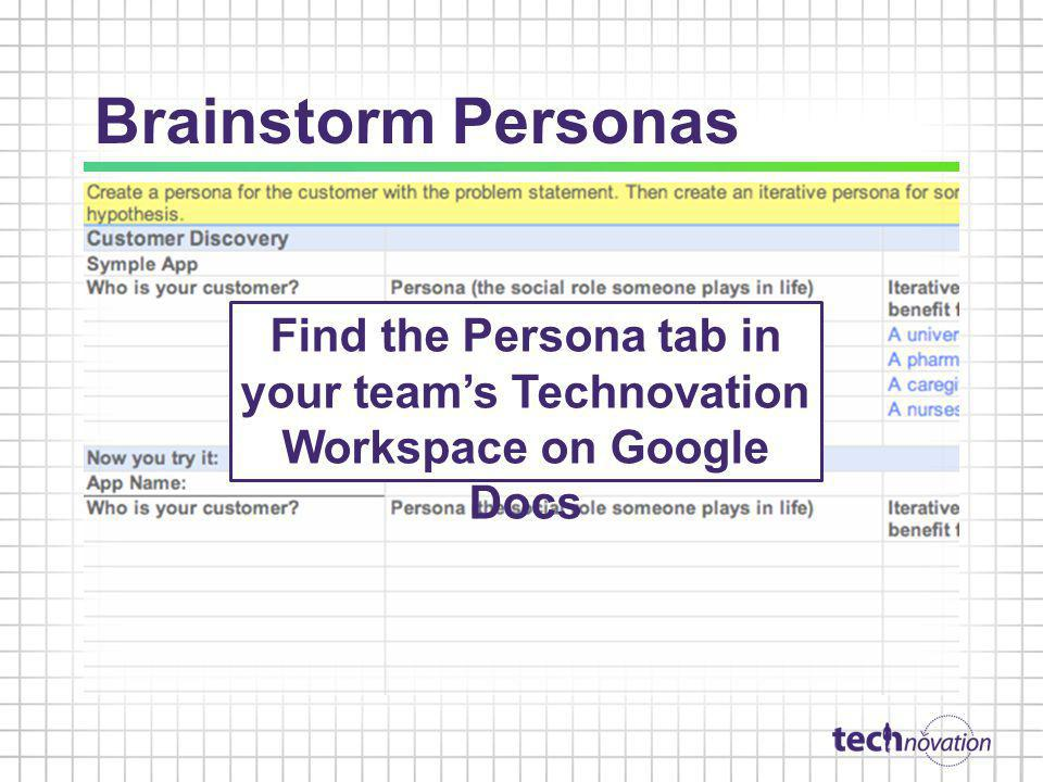 Brainstorm Personas Find the Persona tab in your team's Technovation Workspace on Google Docs.