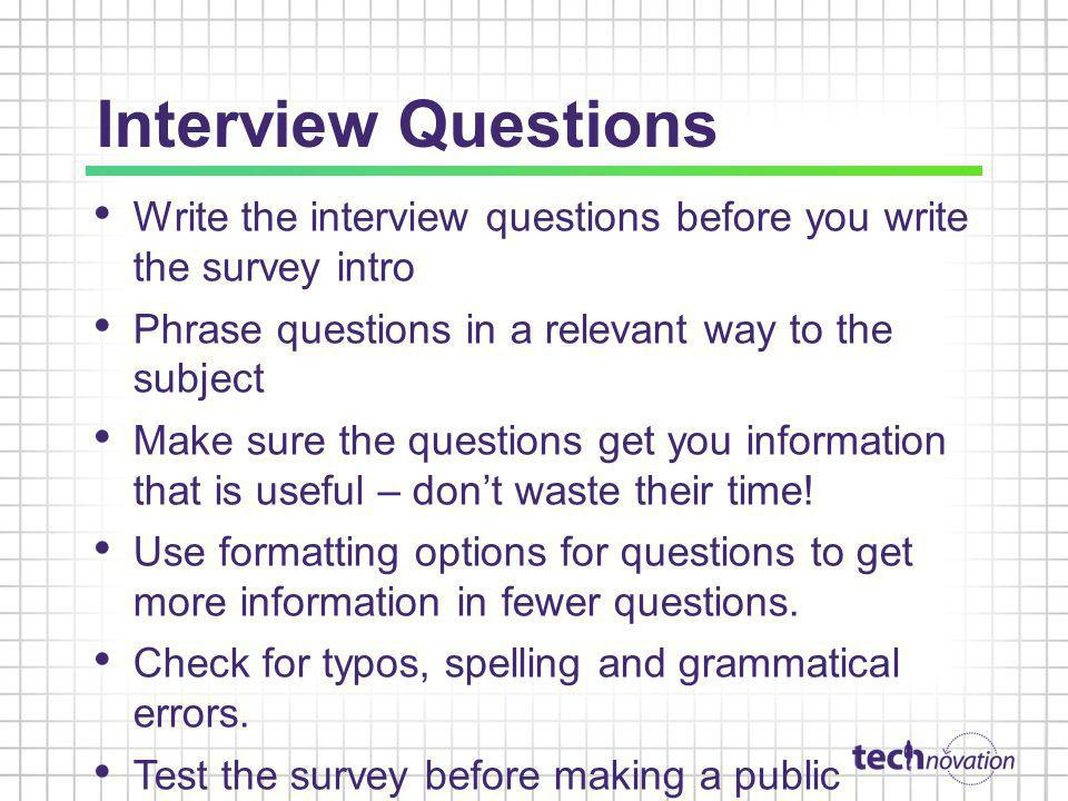 Interview Questions Write the interview questions before you write the survey intro. Phrase questions in a relevant way to the subject.
