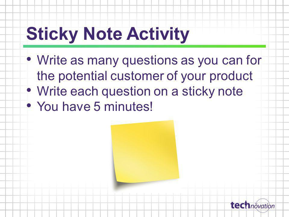 Sticky Note Activity Write as many questions as you can for the potential customer of your product.