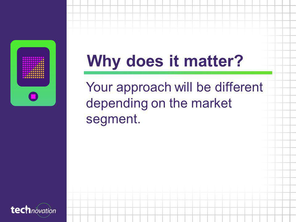 Why does it matter Your approach will be different depending on the market segment.