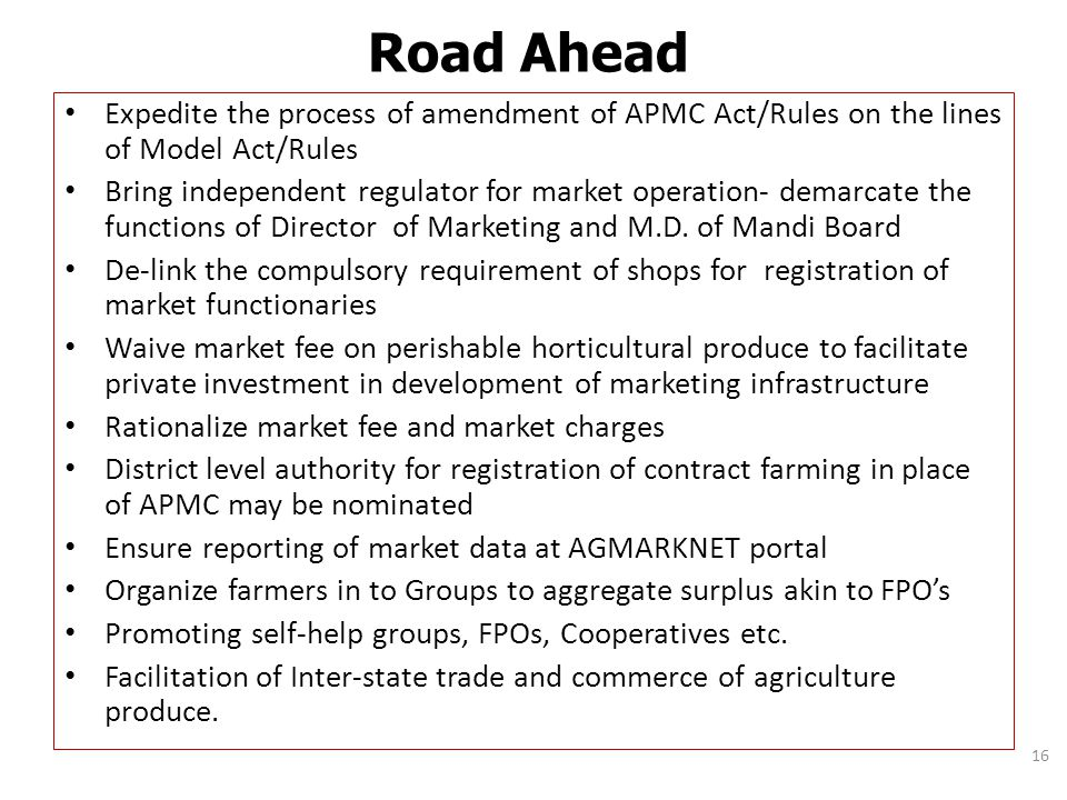 Road Ahead Expedite the process of amendment of APMC Act/Rules on the lines of Model Act/Rules.