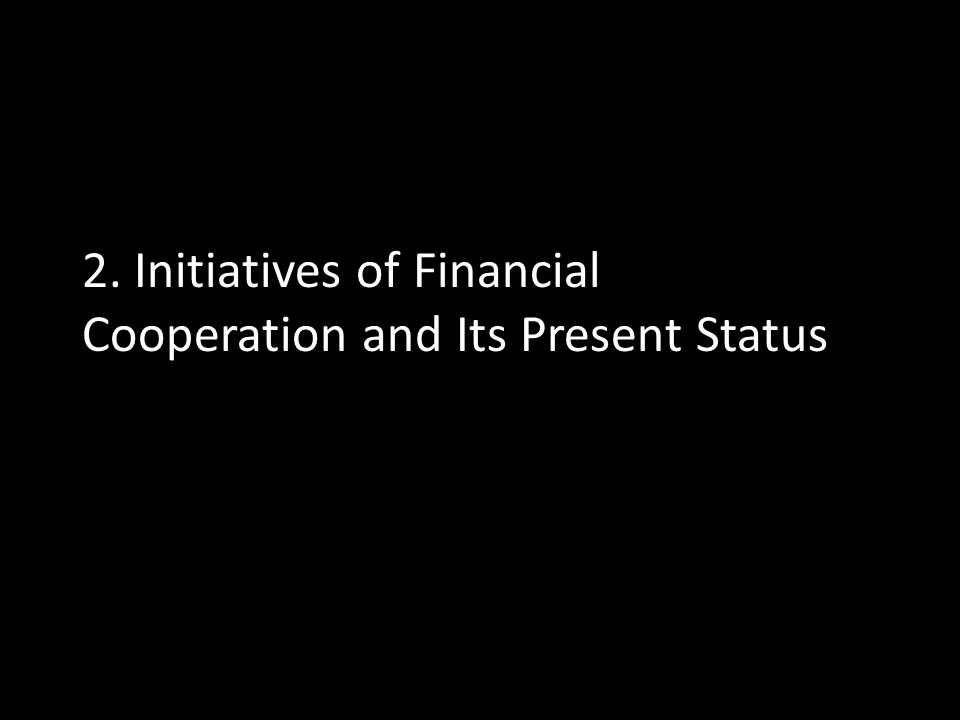 2. Initiatives of Financial Cooperation and Its Present Status