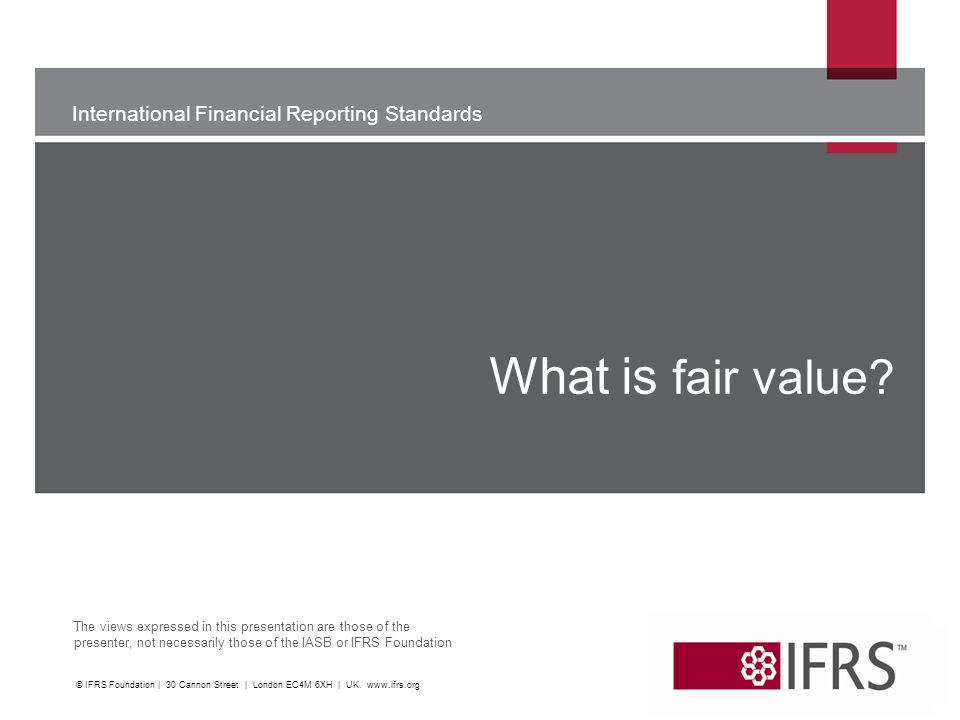 What is fair value. WU. © IFRS Foundation | 30 Cannon Street | London EC4M 6XH | UK.
