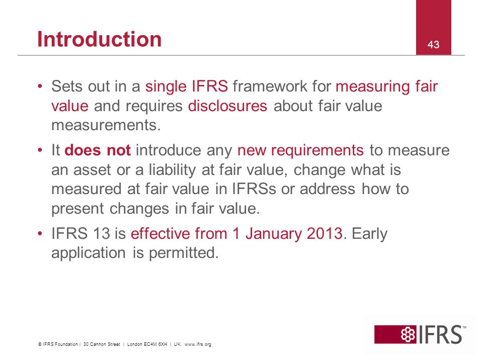 Introduction Sets out in a single IFRS framework for measuring fair value and requires disclosures about fair value measurements.