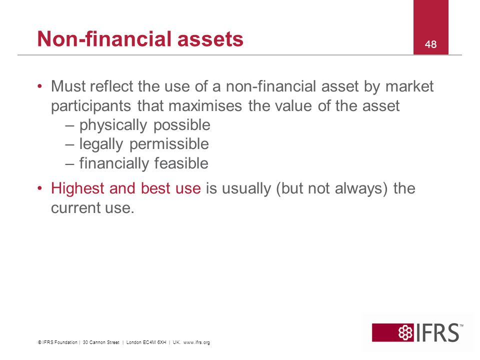 Non-financial assets Must reflect the use of a non-financial asset by market participants that maximises the value of the asset.