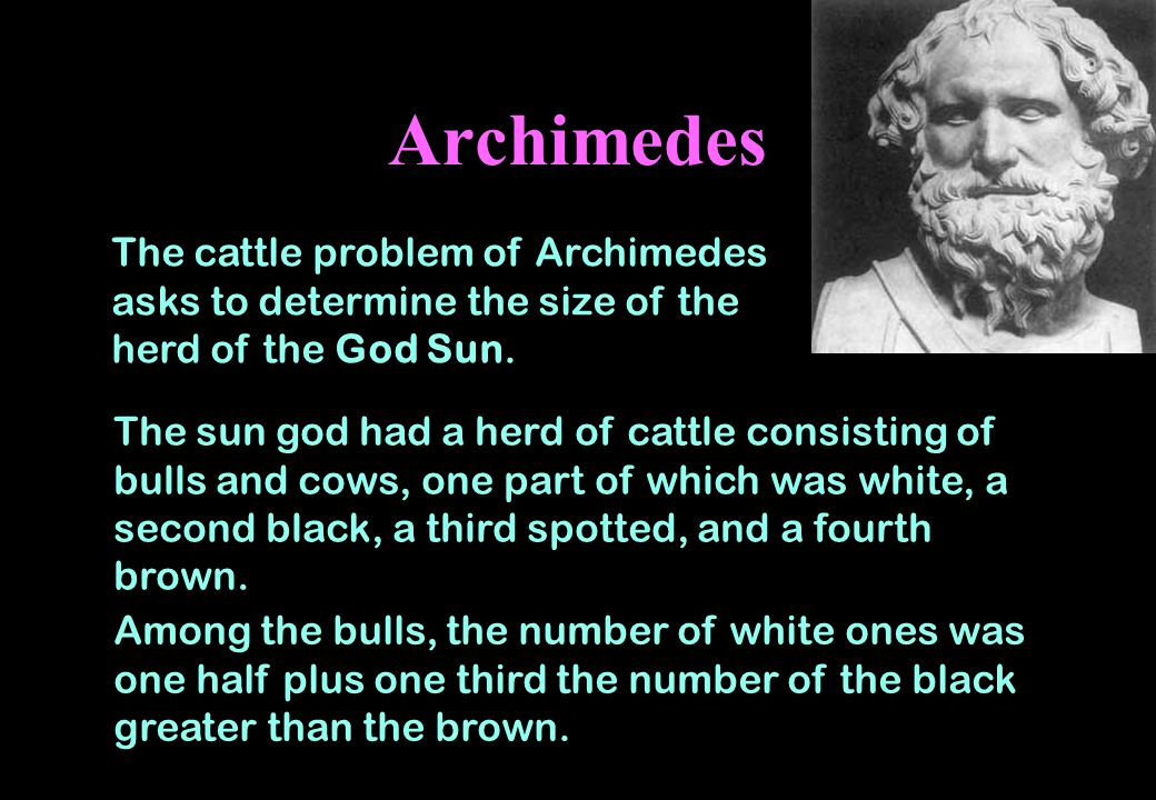 Archimedes The cattle problem of Archimedes asks to determine the size of the herd of the God Sun.