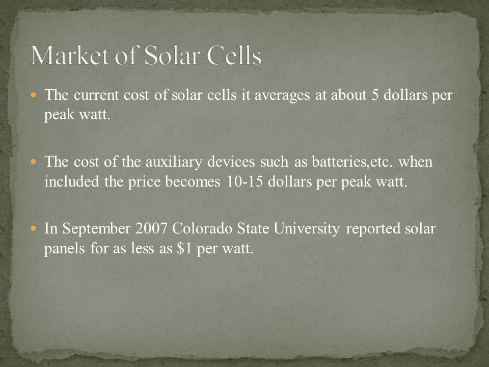 Market of Solar Cells The current cost of solar cells it averages at about 5 dollars per peak watt.