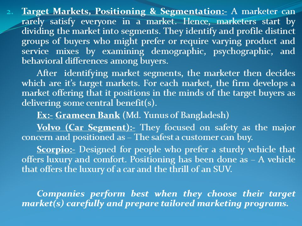 Target Markets, Positioning & Segmentation:- A marketer can rarely satisfy everyone in a market. Hence, marketers start by dividing the market into segments. They identify and profile distinct groups of buyers who might prefer or require varying product and service mixes by examining demographic, psychographic, and behavioral differences among buyers.