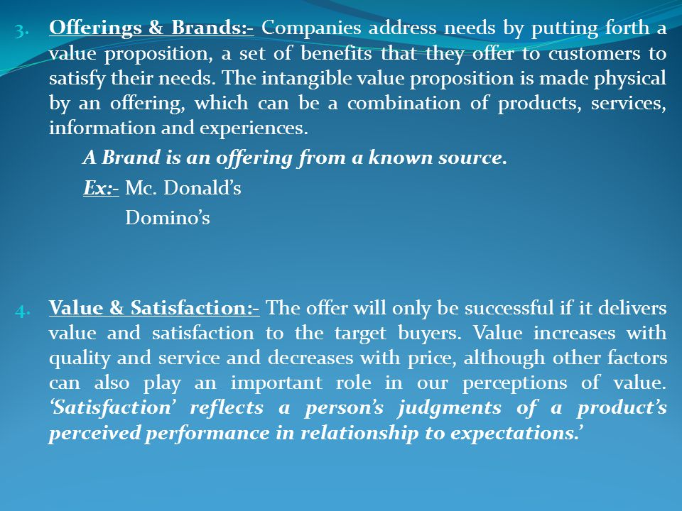 Offerings & Brands:- Companies address needs by putting forth a value proposition, a set of benefits that they offer to customers to satisfy their needs. The intangible value proposition is made physical by an offering, which can be a combination of products, services, information and experiences.
