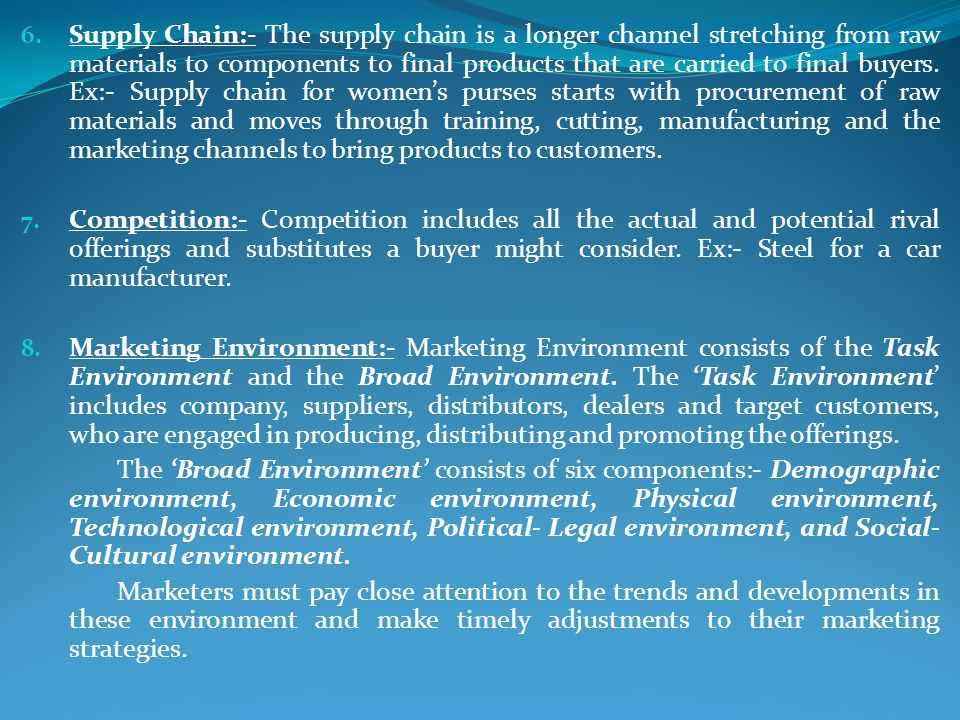 Supply Chain:- The supply chain is a longer channel stretching from raw materials to components to final products that are carried to final buyers. Ex:- Supply chain for women's purses starts with procurement of raw materials and moves through training, cutting, manufacturing and the marketing channels to bring products to customers.
