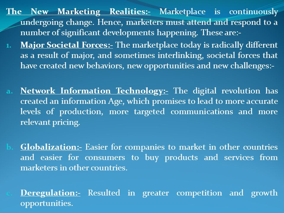 The New Marketing Realities:- Marketplace is continuously undergoing change. Hence, marketers must attend and respond to a number of significant developments happening. These are:-