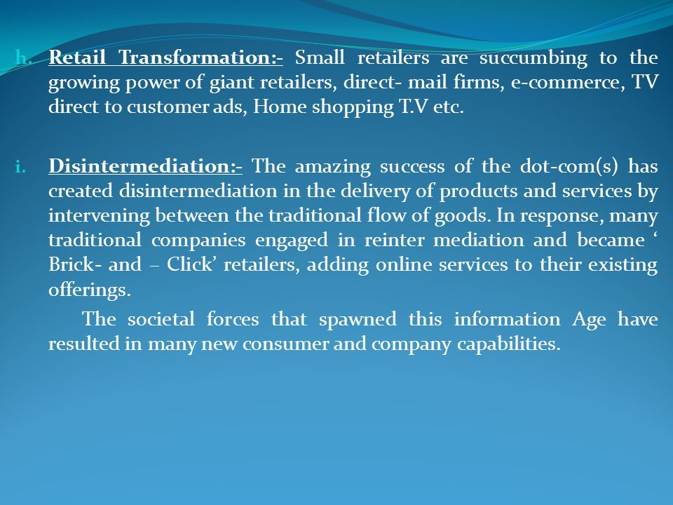 Retail Transformation:- Small retailers are succumbing to the growing power of giant retailers, direct- mail firms, e-commerce, TV direct to customer ads, Home shopping T.V etc.