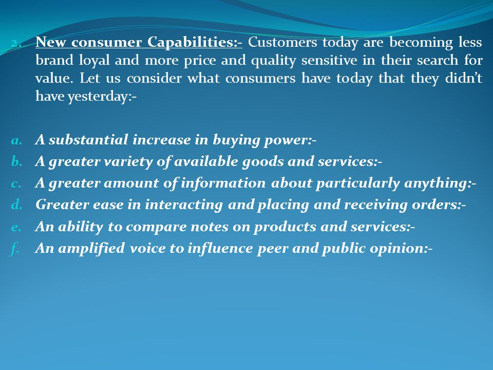 New consumer Capabilities:- Customers today are becoming less brand loyal and more price and quality sensitive in their search for value. Let us consider what consumers have today that they didn't have yesterday:-
