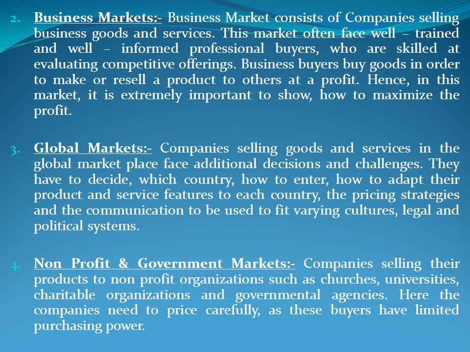 Business Markets:- Business Market consists of Companies selling business goods and services. This market often face well – trained and well – informed professional buyers, who are skilled at evaluating competitive offerings. Business buyers buy goods in order to make or resell a product to others at a profit. Hence, in this market, it is extremely important to show, how to maximize the profit.
