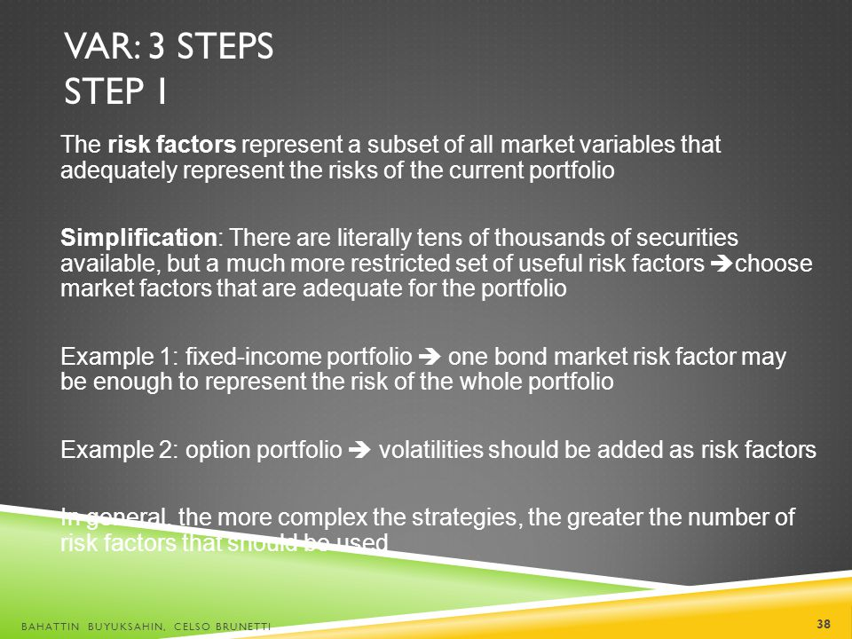 VaR: 3 steps Step 1 The risk factors represent a subset of all market variables that adequately represent the risks of the current portfolio.