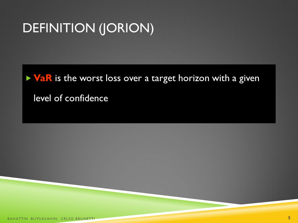 Definition (Jorion) VaR is the worst loss over a target horizon with a given level of confidence.