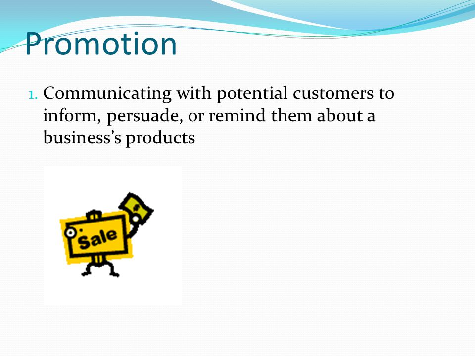 Promotion Communicating with potential customers to inform, persuade, or remind them about a business's products.