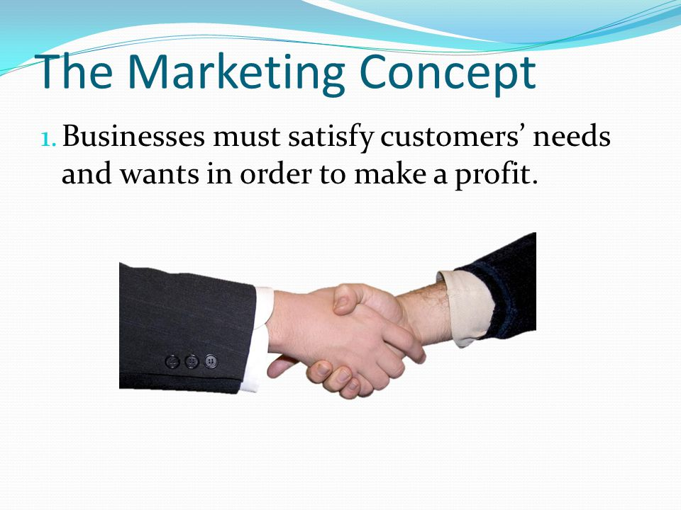 The Marketing Concept Businesses must satisfy customers' needs and wants in order to make a profit.