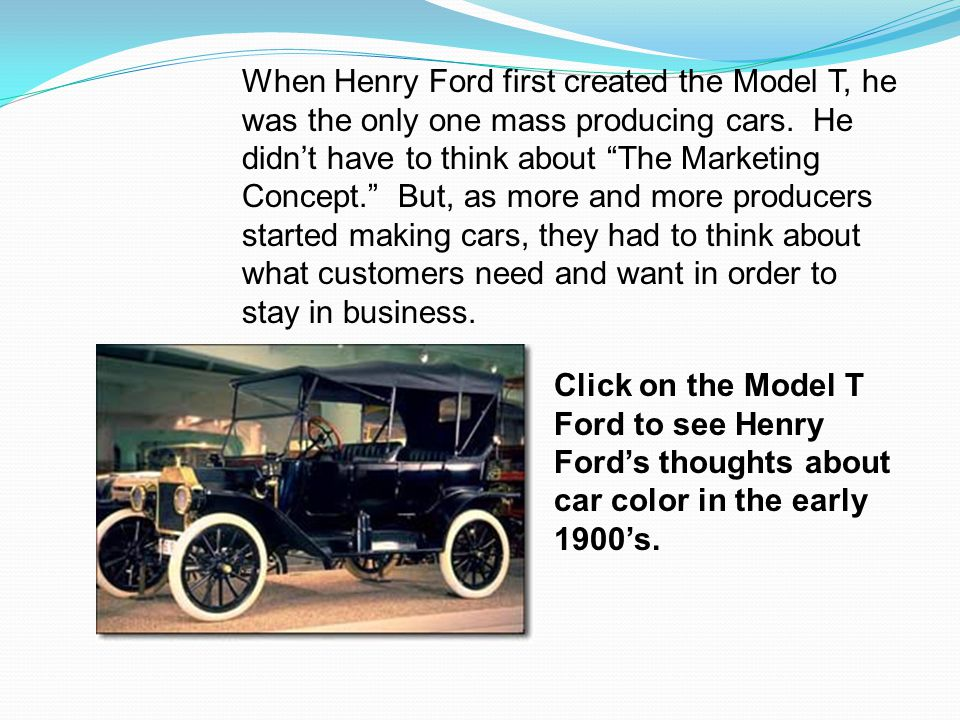 When Henry Ford first created the Model T, he was the only one mass producing cars. He didn't have to think about The Marketing Concept. But, as more and more producers started making cars, they had to think about what customers need and want in order to stay in business.