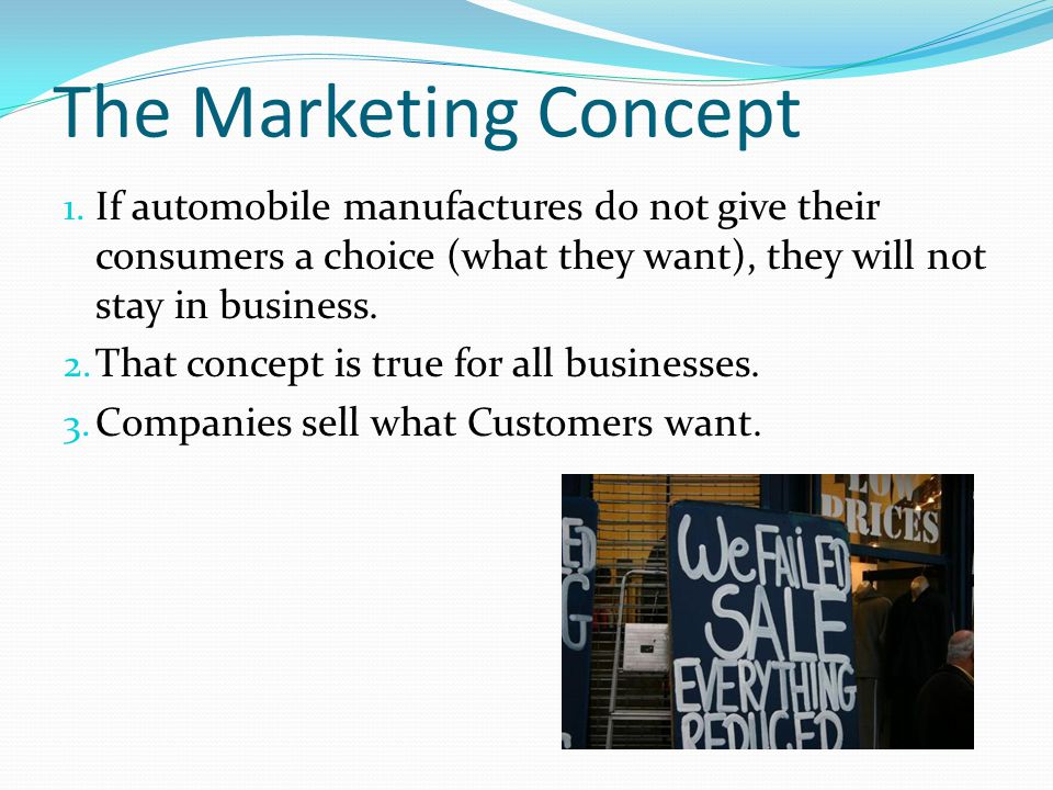The Marketing Concept If automobile manufactures do not give their consumers a choice (what they want), they will not stay in business.