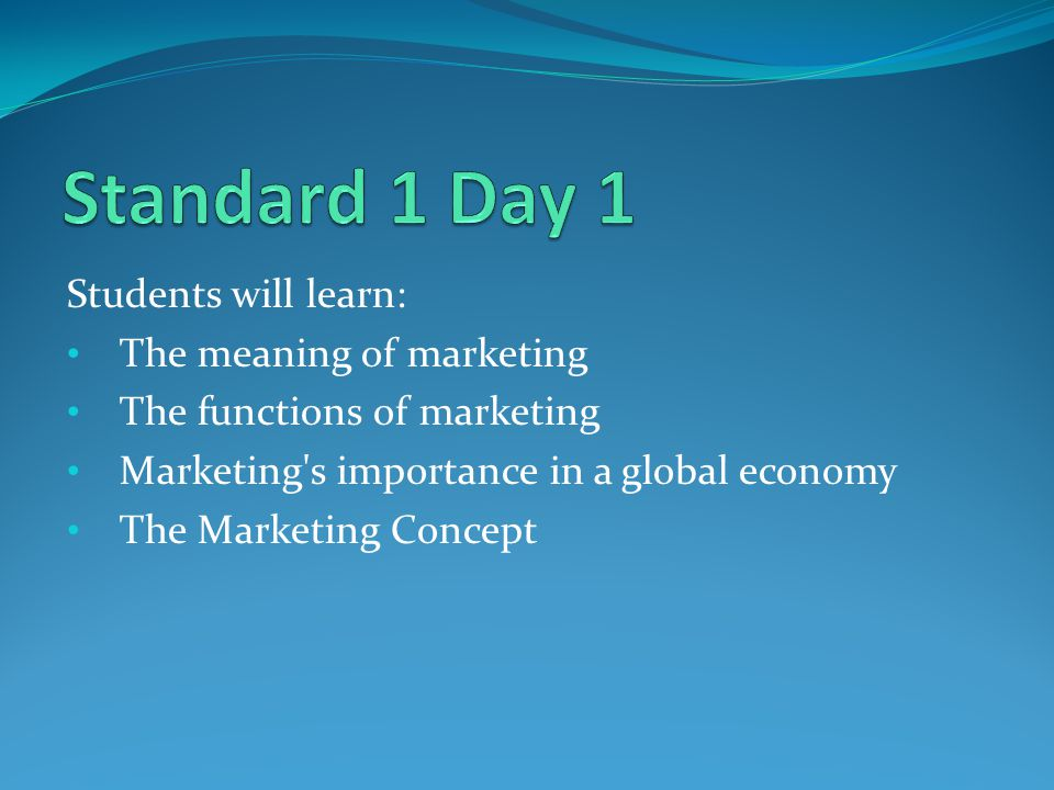 Standard 1 Day 1 Students will learn: The meaning of marketing