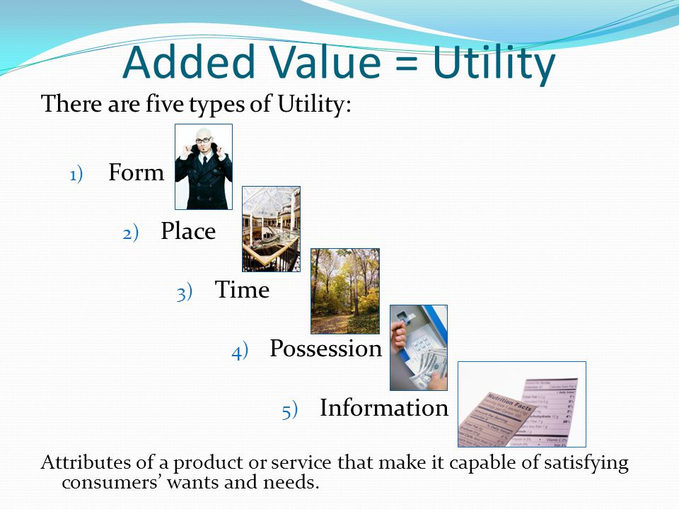 Added Value = Utility There are five types of Utility: Form Place Time