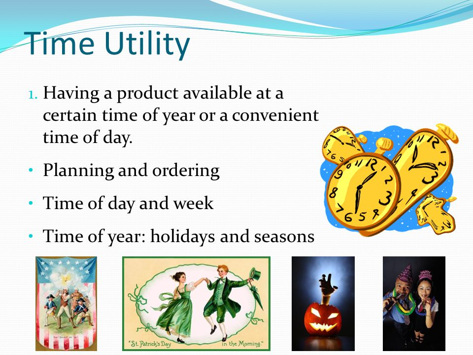Time Utility Having a product available at a certain time of year or a convenient time of day. Planning and ordering.