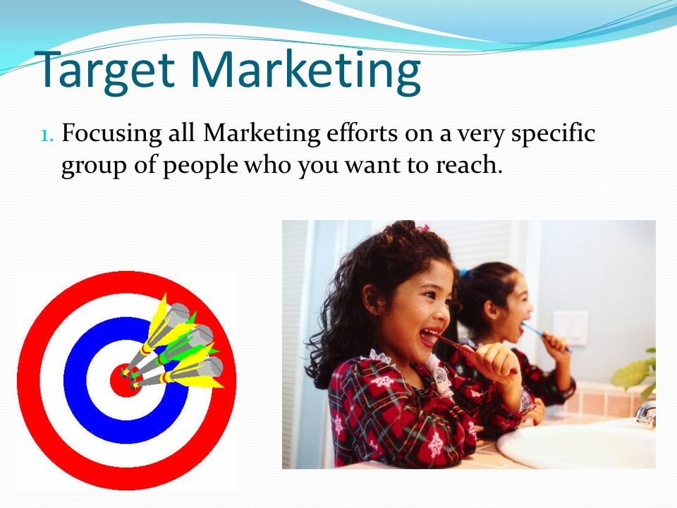 Target Marketing Focusing all Marketing efforts on a very specific group of people who you want to reach.