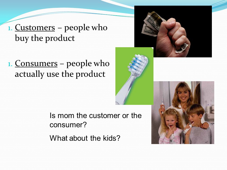Customers – people who buy the product