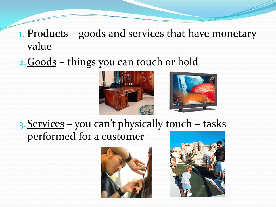 Products – goods and services that have monetary value