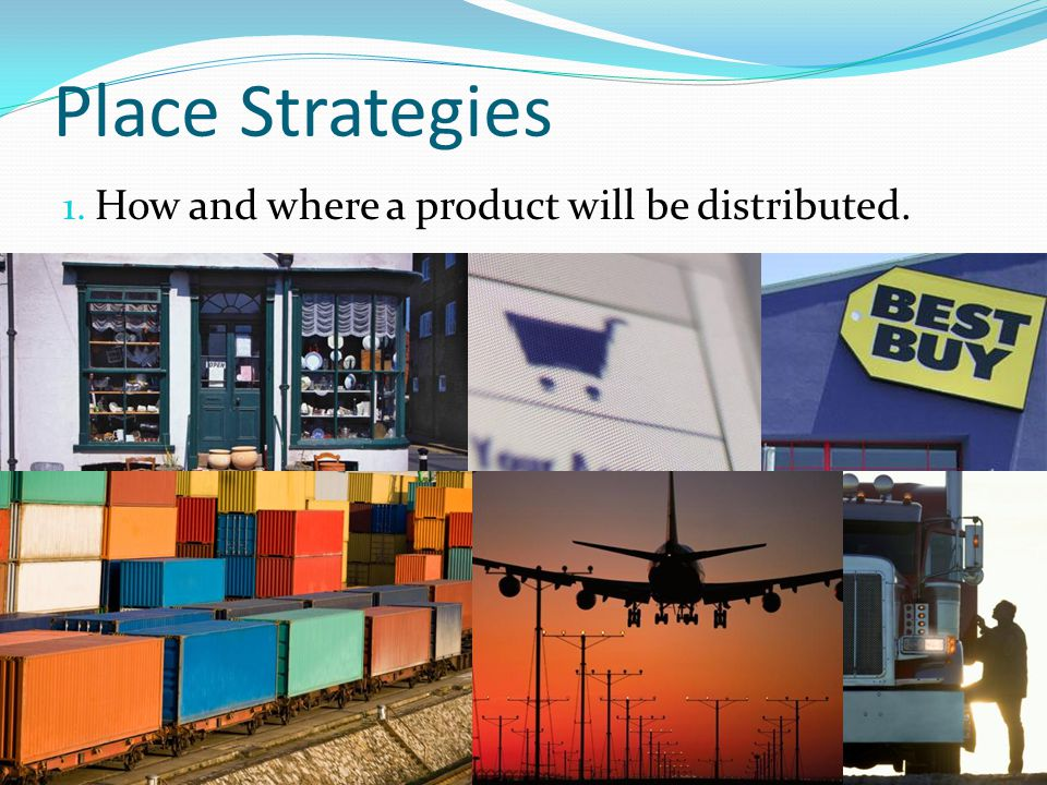 Place Strategies How and where a product will be distributed.