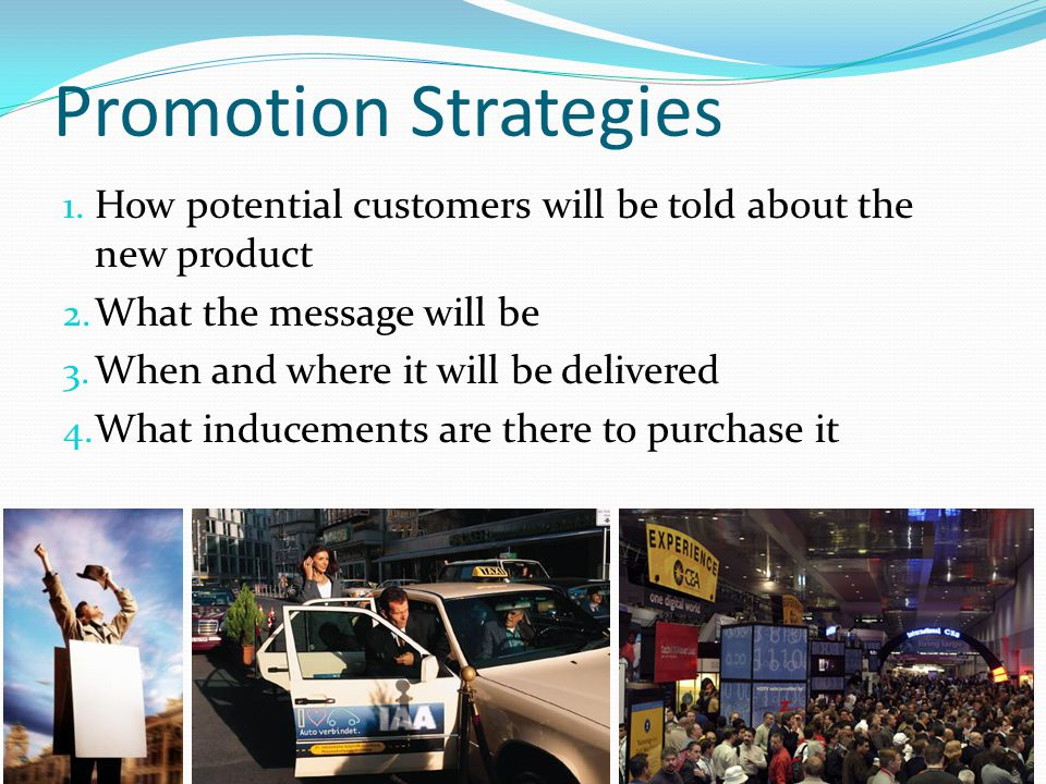 Promotion Strategies How potential customers will be told about the new product. What the message will be.