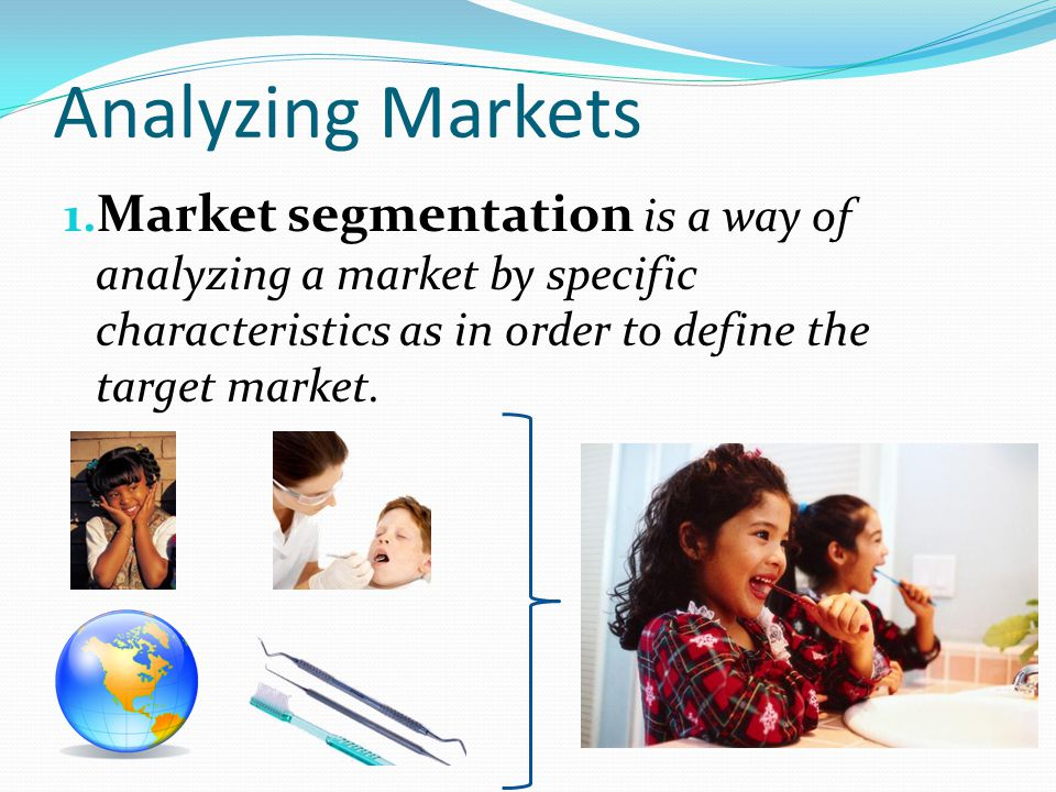 Analyzing Markets Market segmentation is a way of analyzing a market by specific characteristics as in order to define the target market.