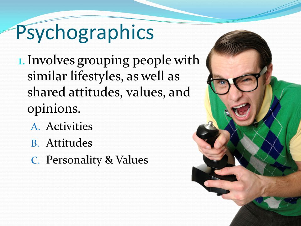 Psychographics Involves grouping people with similar lifestyles, as well as shared attitudes, values, and opinions.