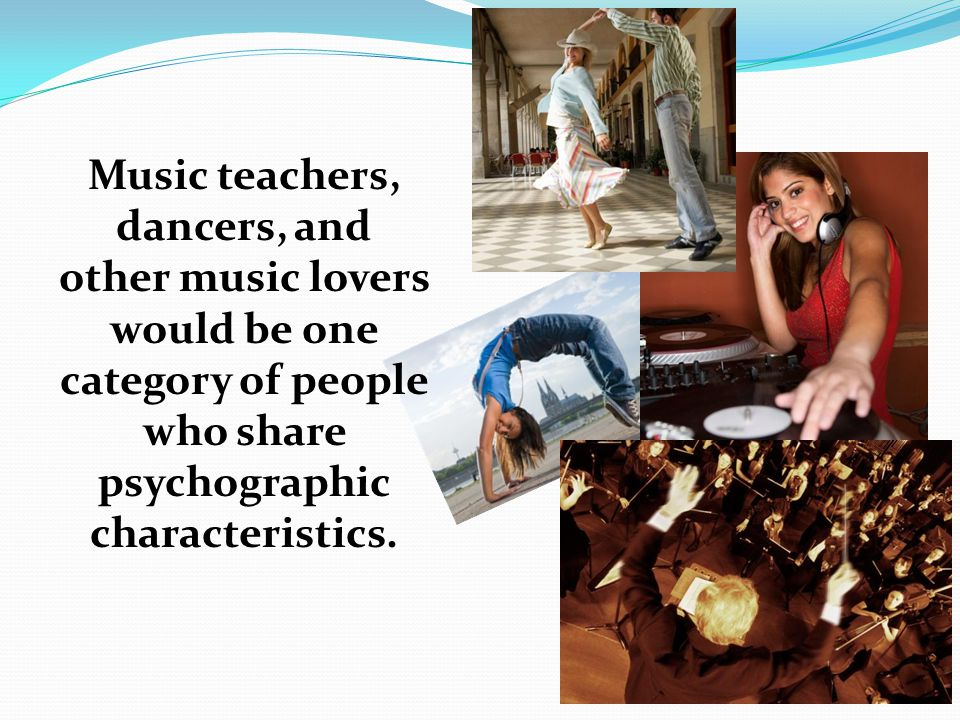 Music teachers, dancers, and other music lovers would be one category of people who share psychographic characteristics.
