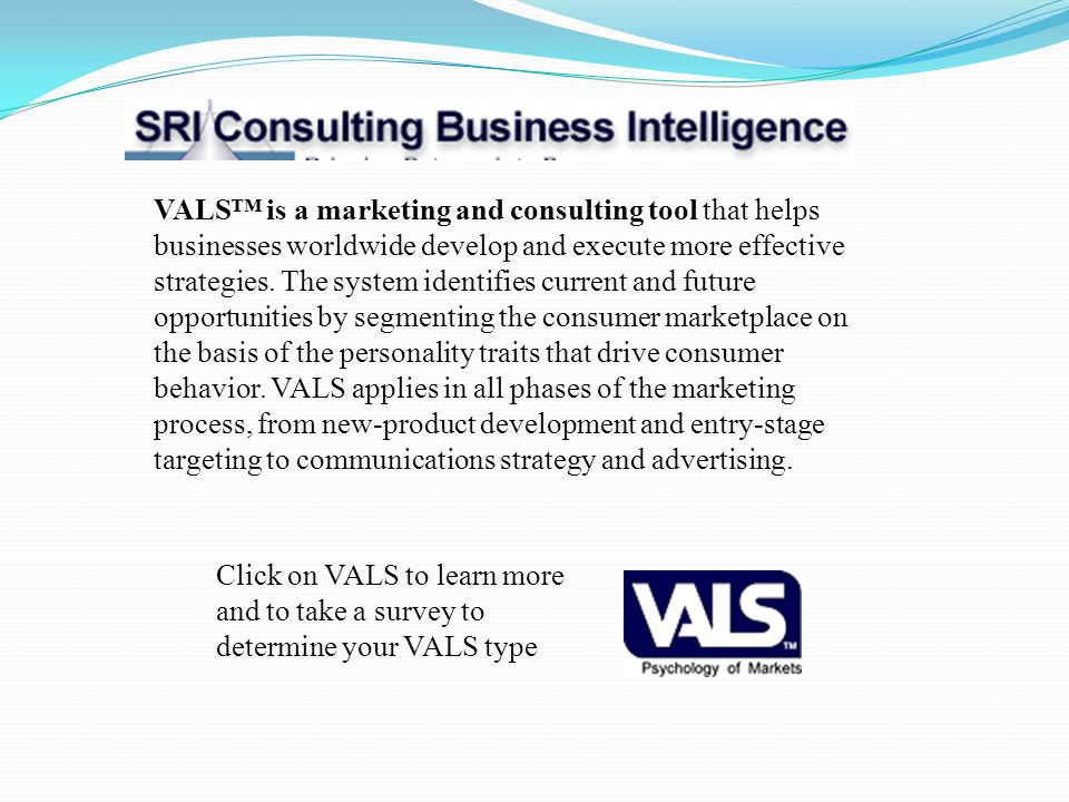 VALS™ is a marketing and consulting tool that helps businesses worldwide develop and execute more effective strategies. The system identifies current and future opportunities by segmenting the consumer marketplace on the basis of the personality traits that drive consumer behavior. VALS applies in all phases of the marketing process, from new-product development and entry-stage targeting to communications strategy and advertising.