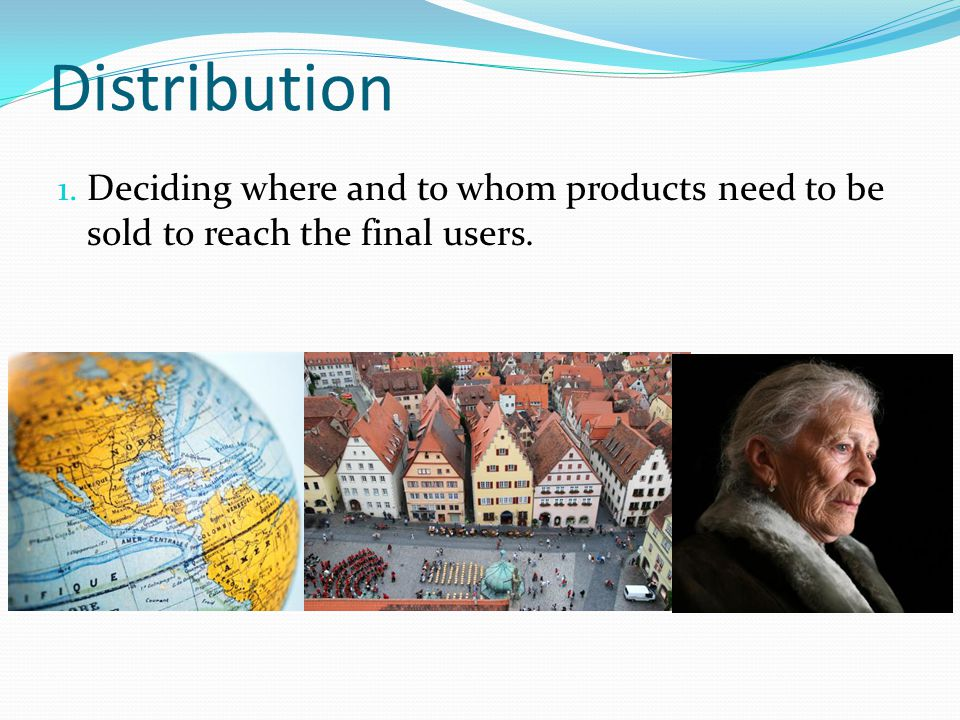 Distribution Deciding where and to whom products need to be sold to reach the final users.
