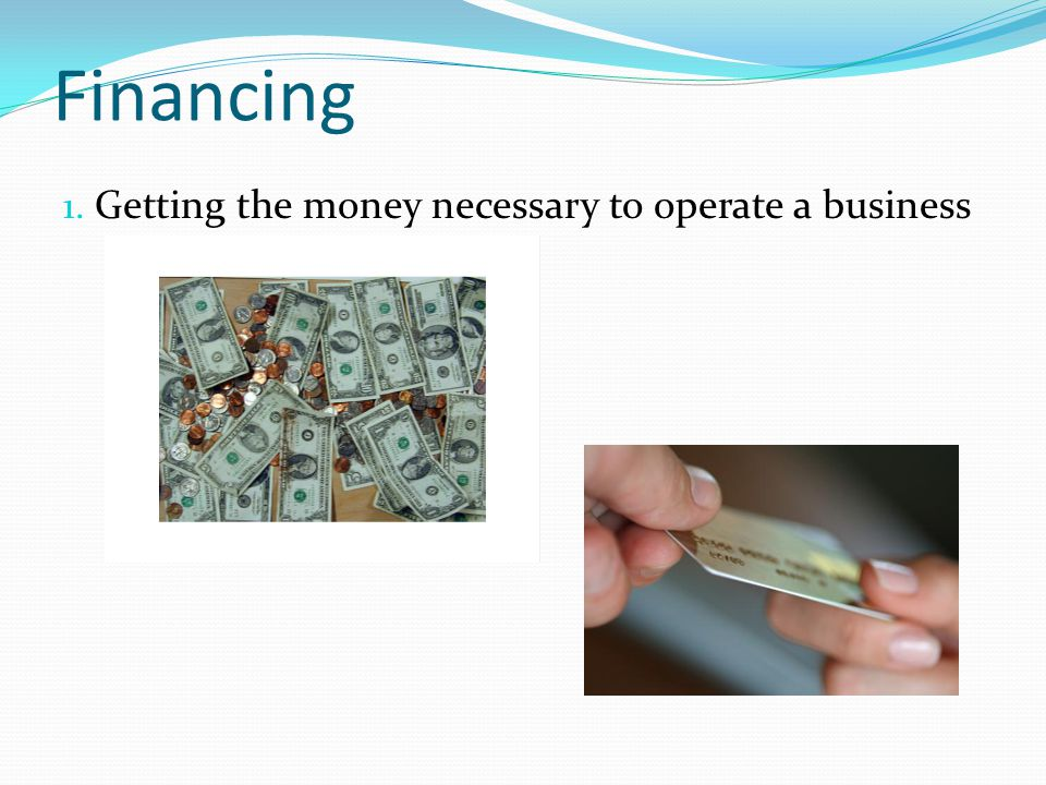 Financing Getting the money necessary to operate a business