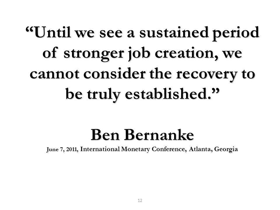 Until we see a sustained period of stronger job creation, we cannot consider the recovery to be truly established. Ben Bernanke June 7, 2011, International Monetary Conference, Atlanta, Georgia