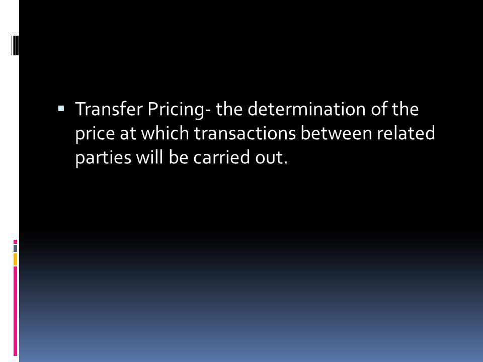 Transfer Pricing- the determination of the price at which transactions between related parties will be carried out.