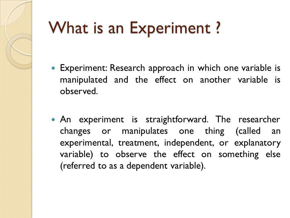 What is an Experiment Experiment: Research approach in which one variable is manipulated and the effect on another variable is observed.