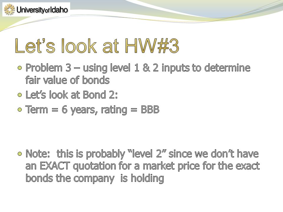 4/1/2017 Let's look at HW#3. Problem 3 – using level 1 & 2 inputs to determine fair value of bonds.