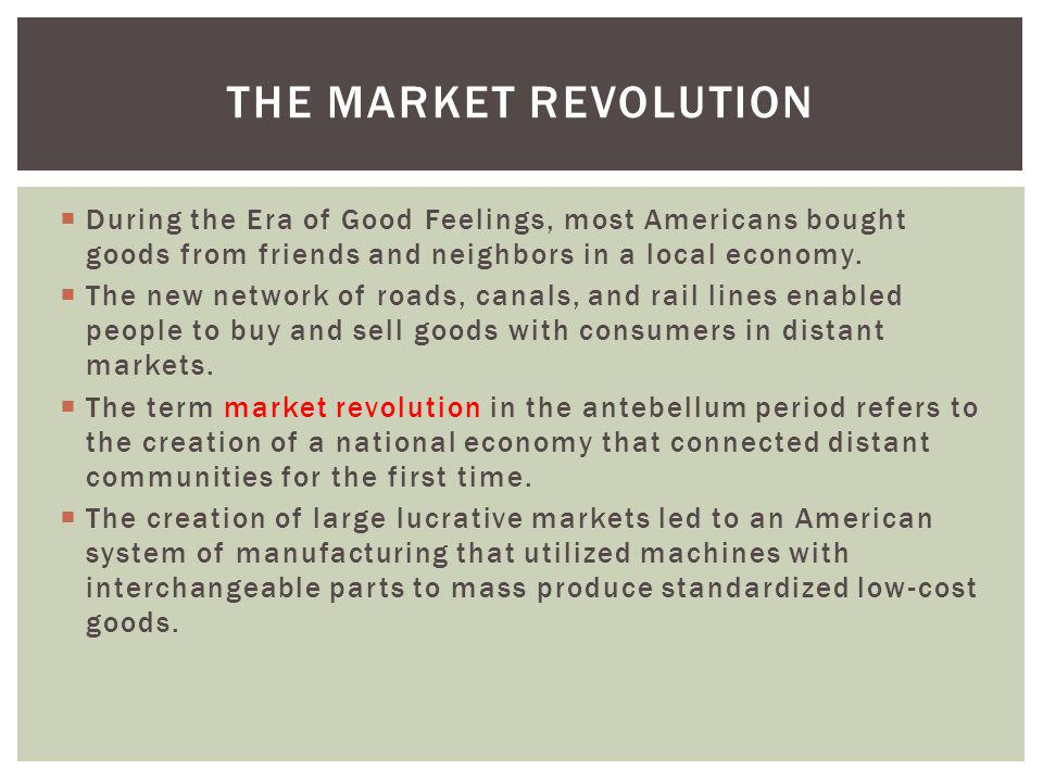 The Market Revolution During the Era of Good Feelings, most Americans bought goods from friends and neighbors in a local economy.