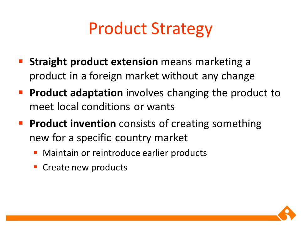 Product Strategy Straight product extension means marketing a product in a foreign market without any change.
