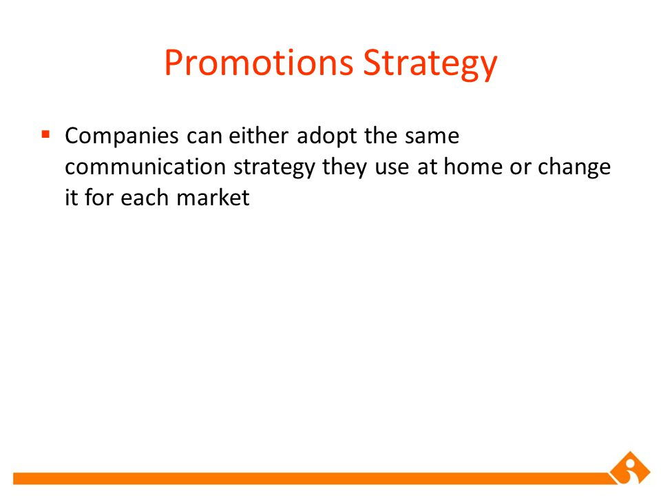 Promotions Strategy Companies can either adopt the same communication strategy they use at home or change it for each market.