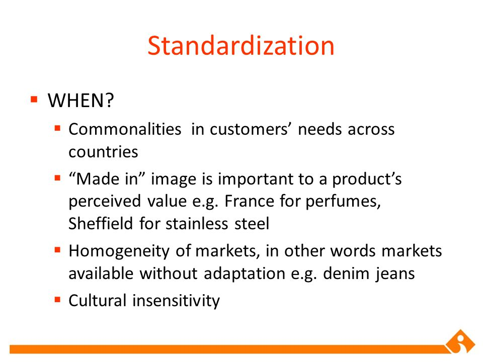 Standardization WHEN Commonalities in customers' needs across countries.