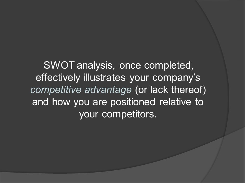 SWOT analysis, once completed, effectively illustrates your company's competitive advantage (or lack thereof) and how you are positioned relative to your competitors.