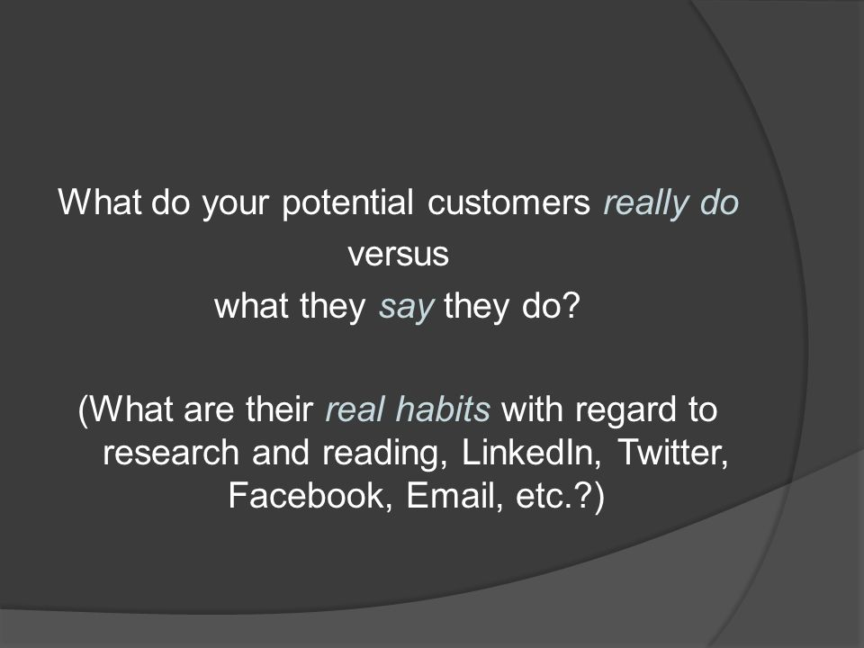 What do your potential customers really do versus what they say they do.