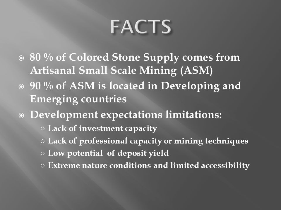 FACTS 80 % of Colored Stone Supply comes from Artisanal Small Scale Mining (ASM) 90 % of ASM is located in Developing and Emerging countries.